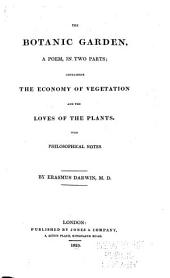 The Botanic Garden: A Poem, in Two Parts ... The Economy of Vegetation, and The Loves of the Plants. With Philosophical Notes