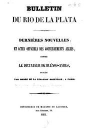Bulletin du Rio de la Plata: dernières nouvelles, et actes officiels des gouvernements alliés, contre le dictateur de Buénos-Ayres, publiés par ordre de la Légation Orientale, à Paris