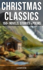 CHRISTMAS CLASSICS: 150+ Novels, Stories & Poems (Illustrated Edition): A Christmas Carol, The Gift of the Magi, Life and Adventures of Santa Claus, The Heavenly Christmas Tree, Little Women, The Nutcracker and the Mouse King, The Wonderful Life of Christ…