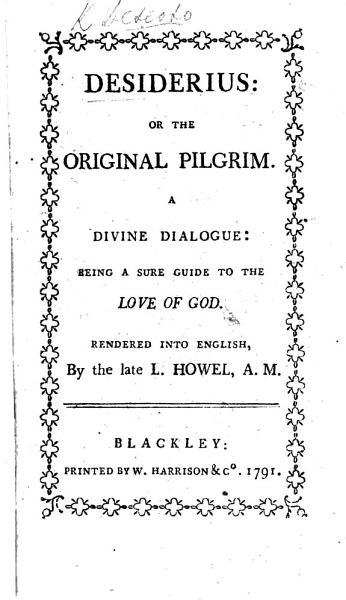Download Desiderius  Or the Original Pilgrim  a Divine Dialogue  Shewing the Most Compendious Way to Arrive at the Love of God  Render d Into English  and Explain d with Notes  By Laurence Howel  A Translation of the Work Originally Written in Catalan and Published Anonymously Under the Title  Spill de la Vida Religiosa     Book