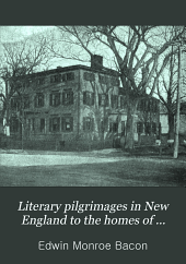 Literary Pilgrimages in New England to the Homes of Famous Makers of American Literature and Among Their Haunts and the Scenes of Their Writings