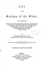 Key to the Geology of the Globe: An Essay, Designed to Show that the Present Geographical, Hydrographical, and Geological Structures, Observed on the Earth's Crust, Were the Result of Forces Acting According to Fixed, Demonstrable Laws, Analogous to Those Governing the Development of Organic Bodies
