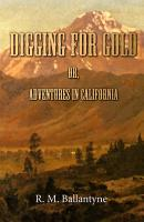 Digging For Gold  Or  Adventures in California PDF