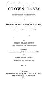 Crown Cases Reserved for Consideration: 1850 to 1851, by S.C. Denison. Continued from Trinity term, 1851, to Trinity term, 1852, by R.R. Pearce