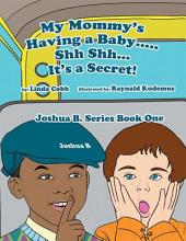 My Mommy's having a Baby..... Sh Sh... It's a Secret!: Joshua B. Series Book One