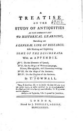 A Treatise on the Study of Antiquities as the Commentary to Historical Learning, Sketching Out a General Line of Research: Also Marking and Explaining Some of the Desiderata. With an Appendix. N0 I. On the Elements of Speach. N0 II. On the Origin of Written Language, Picture, Hieroglyphic, and Elementary-writing. N0 III. On the Ships of the Ancients. N0 IV. On the Chariots of the Ancients