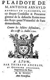 Plaidoyé de Antoine Arnauld ... pour l'Université de Paris, demanderesse contre les Iesuites defendeurs. Des 12.&13. Iuillet 1594