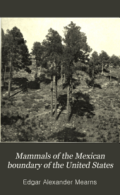 Mammals of the Mexican Boundary of the United States: A Descriptive Catalogue of the Species of Mammals Occuring in that Region; with a General Summary of the Natural History, and a List of Trees