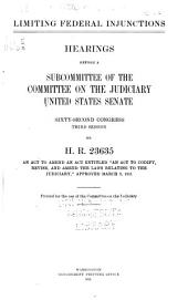 "Limiting federal injunctions: Hearing[s] before a subcommittee of the Committee on the judiciary, United States Senate, Sixty-second Congress, second session, on H.R. 23635, an act to amend an act entitled ""An act to codify, revise, and amend the laws relating to the judiciary,"" approved March 3, 1911 ..."