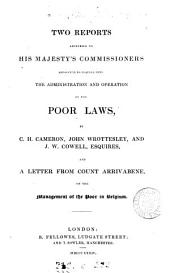 Two reports addressed to his majesty's Commissioners appointed to inquire into the ... Poor laws [the 1st] by C.H. Cameron, J. Wrottesley, and [the 2nd by] J.W. Cowell, and a letter from count Arrivabene, on the management of the poor in Belgium