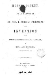 Morse's patent, full exposure of C.T. Jackson's pretensions to the invention of the American electromagnetic telegraph