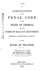 A Compilation of the Penal Code of the State of Georgia: With Forms of Bills of Indictment Necessary in Prosecutions Under It, and the Rules of Practice