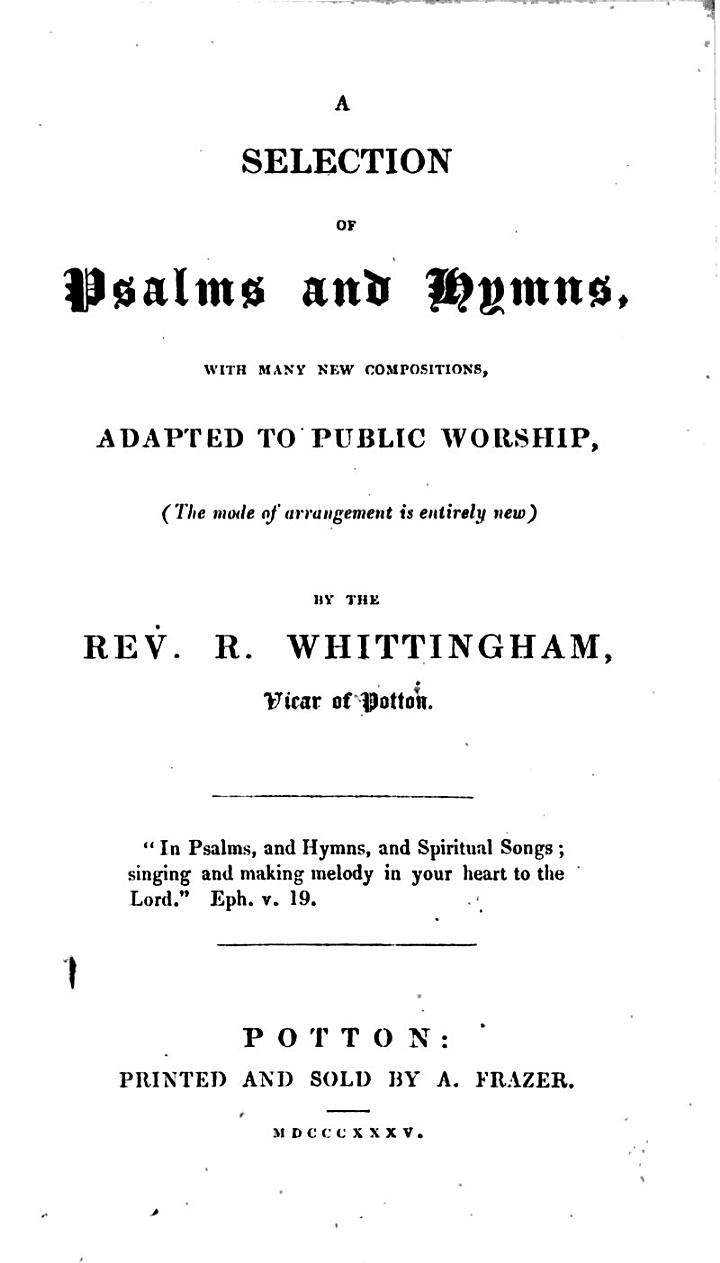 A selection of psalms and hymns, with many new compositions, adapted to public worship ... By the Rev. R. Whittingham, etc
