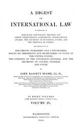 A Digest of International Law as Embodied in Diplomatic Discussions, Treaties and Other International Agreements: Volume 4