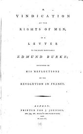 A Vindication of the Rights of Men, in a Letter to the Right Honourable Edmund Burke;: Occasioned by His Reflections on the Revolution in France..