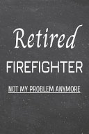 Retired Firefighter Not My Problem Anymore