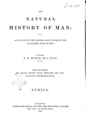 The Natural History of Man Being an Account of the Manners and Customs of the Uncivilized Races of Men by the Rev  J  G  Wood PDF
