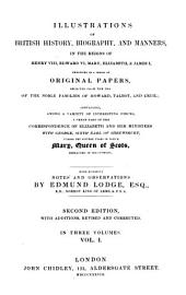 Illustrations of British History, 1: Biography and Manners in the Reigns of Henry VIII, Edward VI, Mary Elizabeth & James I Exhibited in a Series of Originilal Papers Selected from the Mrs. of the Noble Families of Horvard, Tallot and Cecil with Numerous Notes Observations