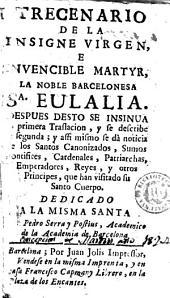 Trecenario de la insigne virgen e invencible martyr, la noble barcelonesa Sa. Eulalia: despues desto se insinua [la] primera traslacion y se describe [la] segunda ...