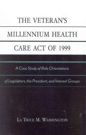 The Veteran's Millennium Health Care Act of 1999: A Case Study of Role Orientations of Legislators, the President, and Interest Groups