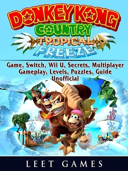 Donkey Kong Country Tropical Freeze Game  Switch  Wii U  Secrets  Multiplayer  Gameplay  Levels  Puzzles  Guide Unofficial PDF