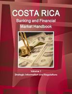 Costa Rica Banking and Financial Market Handbook Volume 1 Strategic Information and Regulations