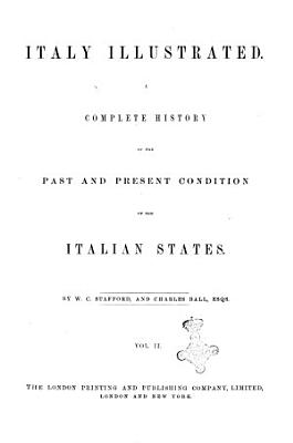 Italy Illustrated a Complete History of the Past and Present Condition of the Past and Present Condition of the Italian States PDF