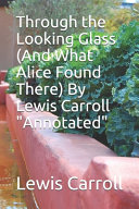 Through the Looking Glass  And What Alice Found There  By Lewis Carroll  Annotated  PDF