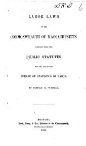 Labor Laws of the Commonwealth of Massachusetts: Comp. from the Public Statutes for the Use of the Bureau of Statistics of Labor