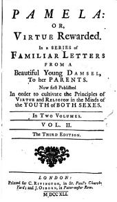 Pamela: Or, Virtue Rewarded: In a Series of Familiar Letters from a Beautiful Young Damsel, to Her Parents. Now First Published in Order to Cultivate the Principles of Virtue ... in the Minds of the Youth ... In Two Volumes