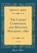 The Ladies  Companion  and Monthly Magazine  1862  Vol  22  Classic Reprint