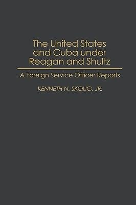 Download The United States and Cuba Under Reagan and Shultz Book