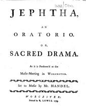Jephtha, an oratorio. Or, sacred drama. As it is perform'd at the music-meeting in Worcester. Set to music by Mr. Handel. [By Thomas Morell.]