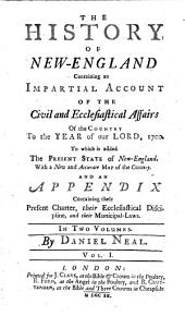 The History of New-England: Containing an Impartial Account of the Civil and Ecclesiastical Affairs of the Country, to the Year of Our Lord, 1700. To which is Added, the Present State of New-England. With a New and Accurate Map of the Country. And an Appendix Containing Their Present Charter, Their Ecclesiastical Discipline, and Their Municipal-laws. In Two Volumes, Volume 1