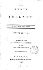 The State of Ireland. By Arthur O'Connor: Second Edition. To which are Added His Addresses to the Electors of the County of Antrim, Volume 1