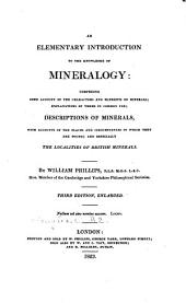 Outlines of the Geology of England and Wales: With an Introductory Compendium of the General Principles of that Science, and Comparative Views of the Structure of Foreign Countries : Illustrated by a Colored Map and Sections &c. An elementary introduction to the knowledge of mineralogy : comprising some account of the characters and elements of minerals, explanations of terms in common use ; description of minerals, with accounts of the places adn circumstances in which they are found, and especially the localities of British minerals, Volume 2