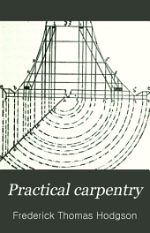 "Practical Carpentry: Being a Guide to the Correct Working and Laying Out of All Kinds of Carpenters' and Joiners' Work. With the Solutions of the Various Problems in Hip-roofs, Gothic Work, Centering ... Etc. To which is Prefixed a Thorough Treatise on ""Carpenters' Geometry."""