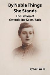 By Noble Things She Stands: The Fiction of Gwendoline Keats/Zack
