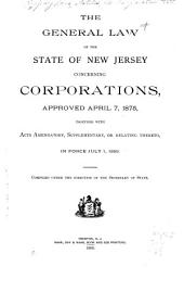 The General Law of the State of New Jersey Concerning Corporations, Approved April 7, 1875, Together with Acts Amendatory, Supplementary, Or Relating Thereto, in Force July 1, 1889
