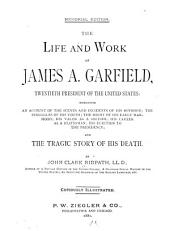 The Life and Work of James A. Garfield, Twentieth President of the United States: Embracing an Account of the Scenes and Incidents of His Boyhood, the Struggles of His Youth, the Might of His Early Manhood, His Valor as a Soldier, His Career as a Statesman, His Election to the Presidency, and the Tragic Story of His Death