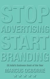 Stop Advertising, Start Branding: How to Build the Brand that will Build your Business