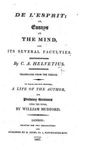 De l'Esprit: or, Essays on the Mind, and its several faculties. ... Translated from the French. To which are now prefixed, a life of the author, and prefatory strictures upon the work, by William Mudford