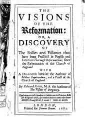 The Visions of the Reformation, Or, A Discovery of the Follies and Villanies that Have Been Practis'd in Popish and Thorough Reformations, Since the Reformation of the Church of England: With a Dialogue Betwixt the Author of Melius Inquirendum, and a Priest of the Church of England