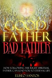Good Father, Bad Father: How Following the Right Spiritual Father Can Lead You to Eternal Life
