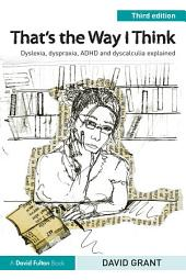 That's the Way I Think: Dyslexia, dyspraxia, ADHD and dyscalculia explained, Edition 3