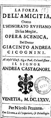 La forza dell'amicitia, ouero l'honorato Ruffiano di sua moglie. Opera scenica. Del dottor Giacinto Andrea Cicognini fiorentino...