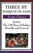 Three by Marquis de Sade  Justine  the 120 Days of Sodom  Florville and Courval PDF