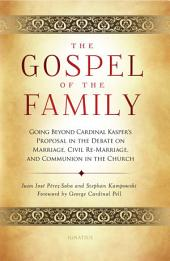 The Gospel of the Family: Going Beyond Cardinal Kasper's Proposal in the Debate on Marriage, Civil Re-Marriage and Communion in the Church