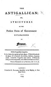 The Antigallican; Or, Strictures on the Present Form of Government Established in France