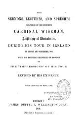The Sermons, lectures, and speeches delivered by His Eminence, Cardinal Wiseman, Archbishop of Westminster: during his tour in Ireland in August and September, 1858